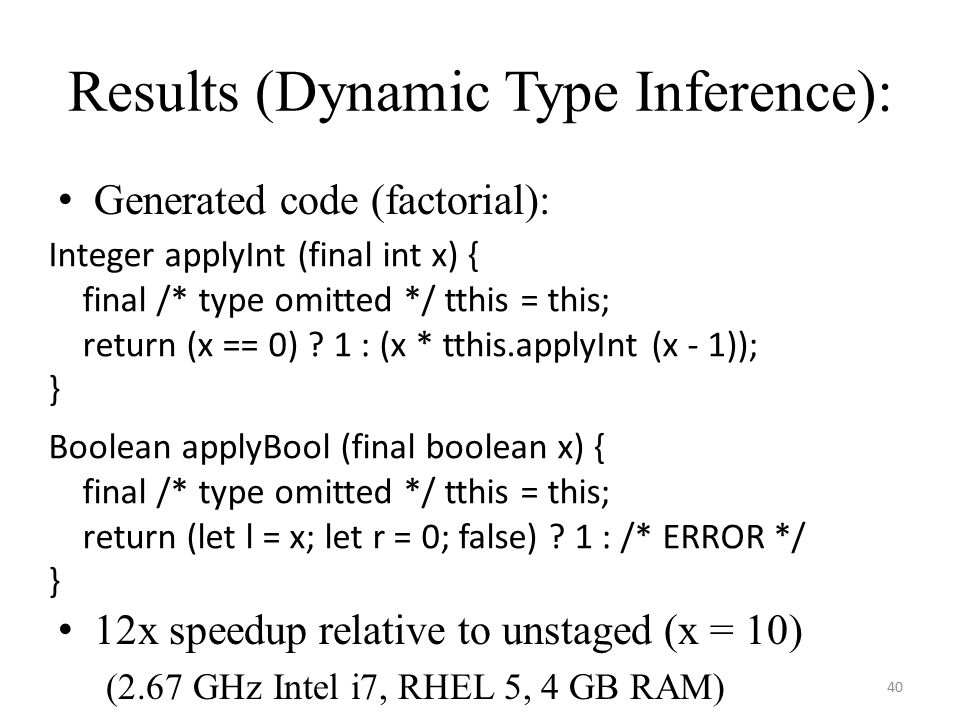 Results (Dynamic Type Inference): Generated code (factorial): 12x speedup relative to unstaged (x = 10) (2.67 GHz Intel i7, RHEL 5, 4 GB RAM) 40 Integer applyInt (final int x) { final /* type omitted */ tthis = this; return (x == 0) .