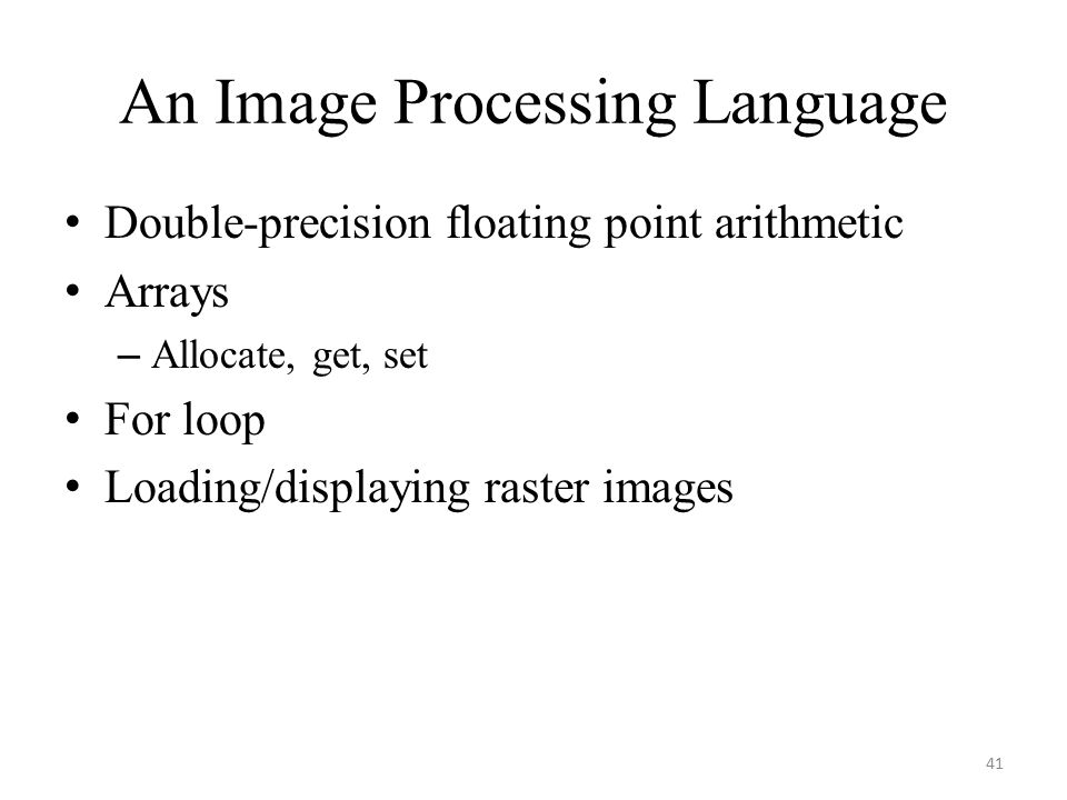 An Image Processing Language Double-precision floating point arithmetic Arrays – Allocate, get, set For loop Loading/displaying raster images 41