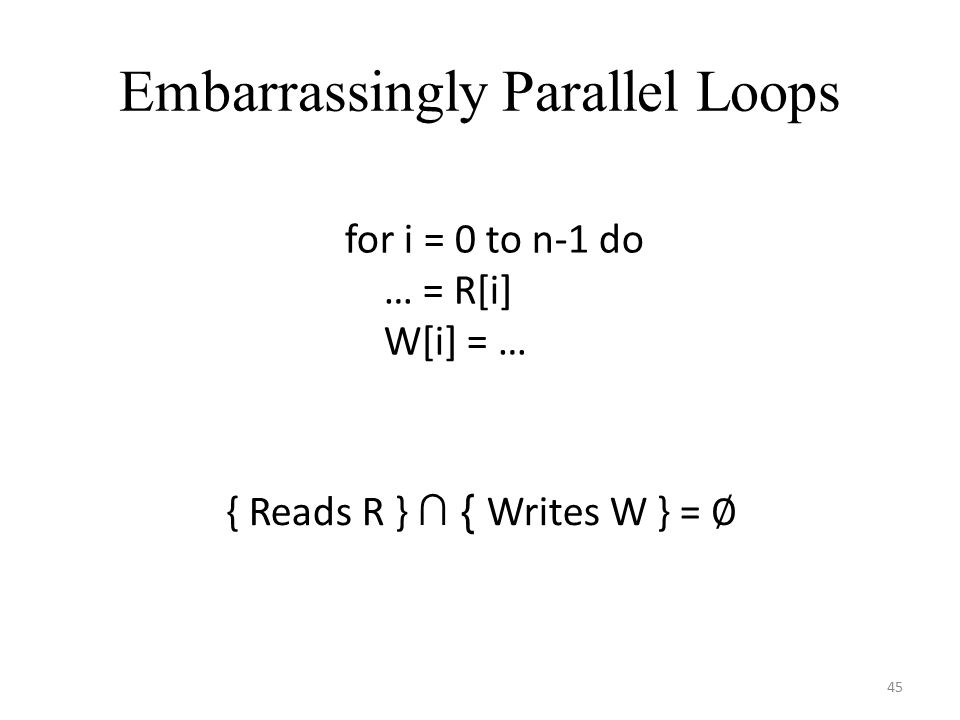 Embarrassingly Parallel Loops for i = 0 to n-1 do … = R[i] W[i] = … { Reads R } ∩ { Writes W } = ∅ 45
