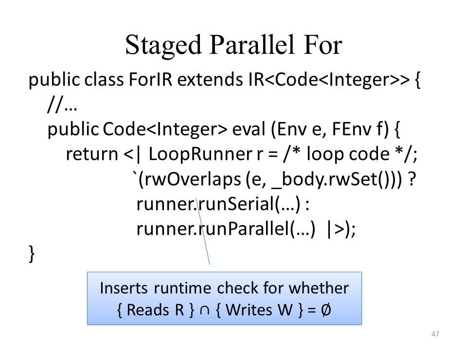 Staged Parallel For 47 public class ForIR extends IR > { //… public Code eval (Env e, FEnv f) { return <| LoopRunner r = /* loop code */; `(rwOverlaps (e, _body.rwSet())) .