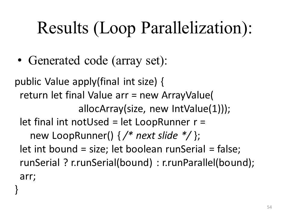 Results (Loop Parallelization): Generated code (array set): 54 public Value apply(final int size) { return let final Value arr = new ArrayValue( allocArray(size, new IntValue(1))); let final int notUsed = let LoopRunner r = new LoopRunner() { /* next slide */ }; let int bound = size; let boolean runSerial = false; runSerial .