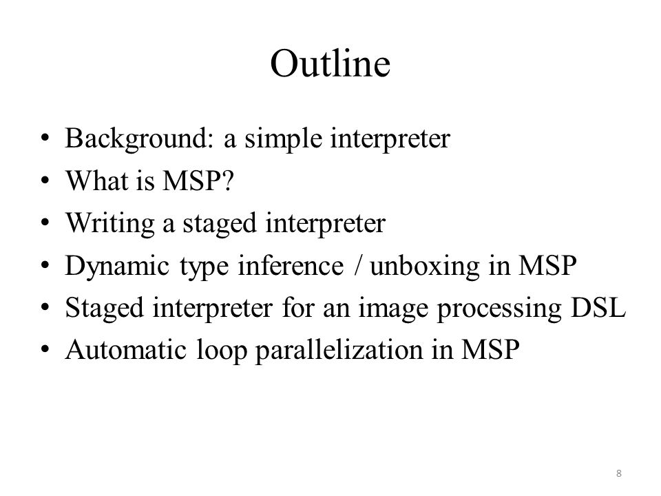 Outline Background: a simple interpreter What is MSP? Writing a staged interpreter Dynamic type inference / unboxing in MSP Staged interpreter for an