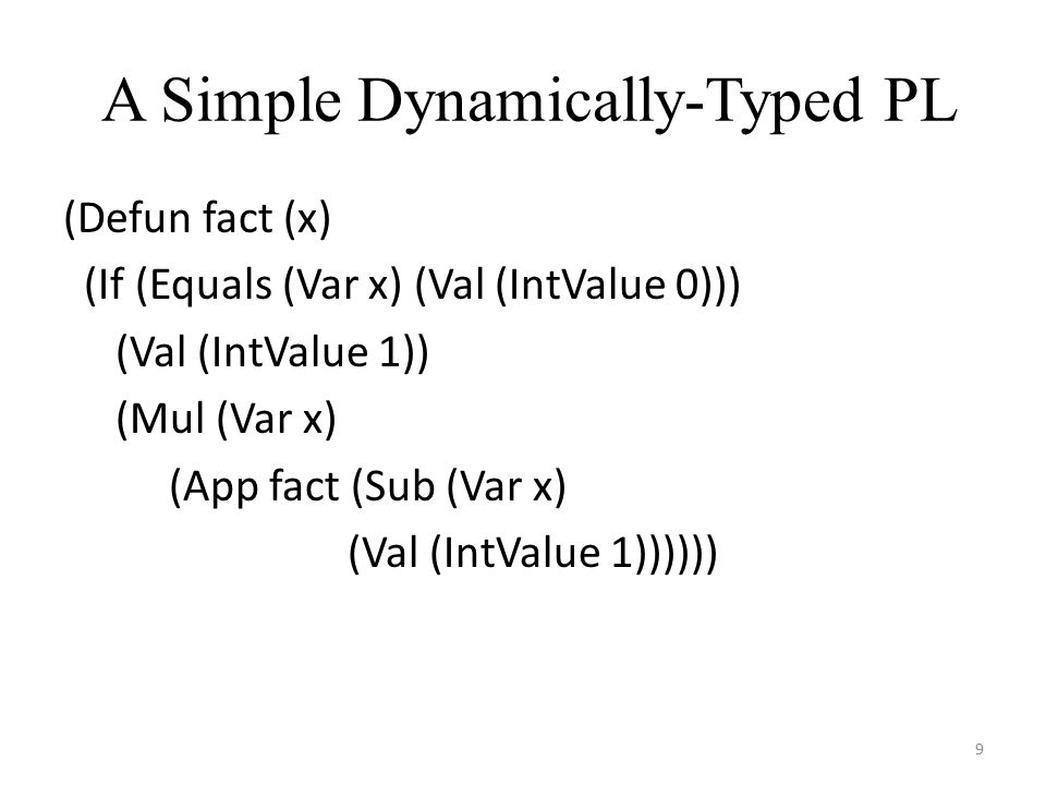 A Simple Dynamically-Typed PL (Defun fact (x) (If (Equals (Var x) (Val (IntValue 0))) (Val (IntValue 1)) (Mul (Var x) (App fact (Sub (Var x) (Val (IntValue 1)))))) 9