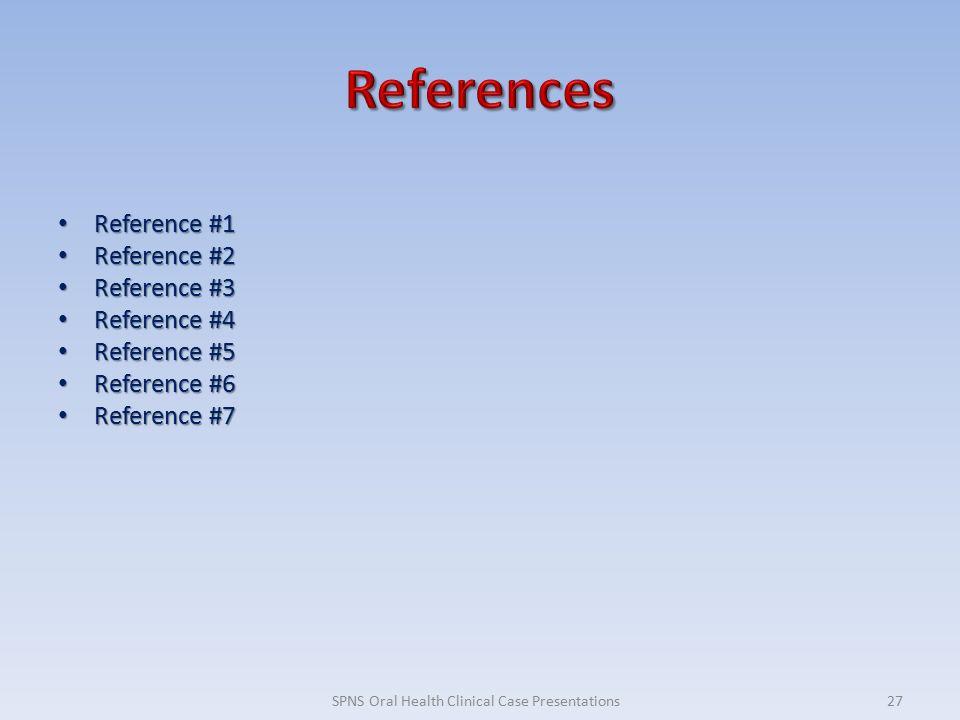Reference #1 Reference #1 Reference #2 Reference #2 Reference #3 Reference #3 Reference #4 Reference #4 Reference #5 Reference #5 Reference #6 Reference #6 Reference #7 Reference #7 27SPNS Oral Health Clinical Case Presentations