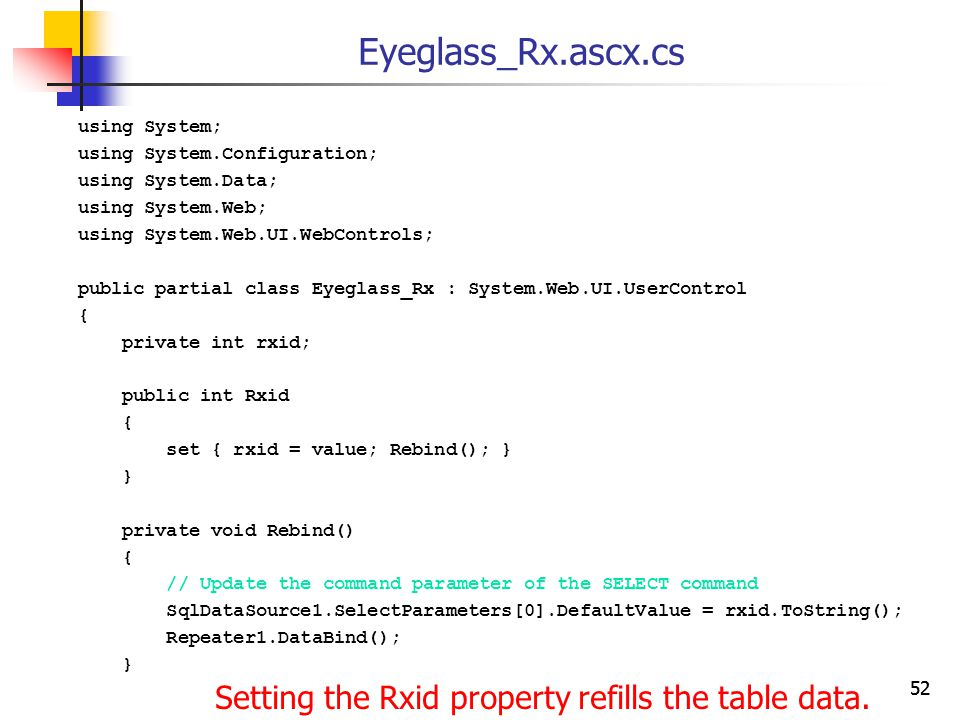 52 Eyeglass_Rx.ascx.cs using System; using System.Configuration; using System.Data; using System.Web; using System.Web.UI.WebControls; public partial class Eyeglass_Rx : System.Web.UI.UserControl { private int rxid; public int Rxid { set { rxid = value; Rebind(); } } private void Rebind() { // Update the command parameter of the SELECT command SqlDataSource1.SelectParameters[0].DefaultValue = rxid.ToString(); Repeater1.DataBind(); } Setting the Rxid property refills the table data.