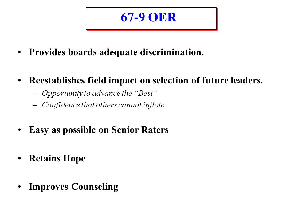 """67-9 OER Provides boards adequate discrimination. Reestablishes field impact on selection of future leaders. –Opportunity to advance the """"Best"""" –Confi"""