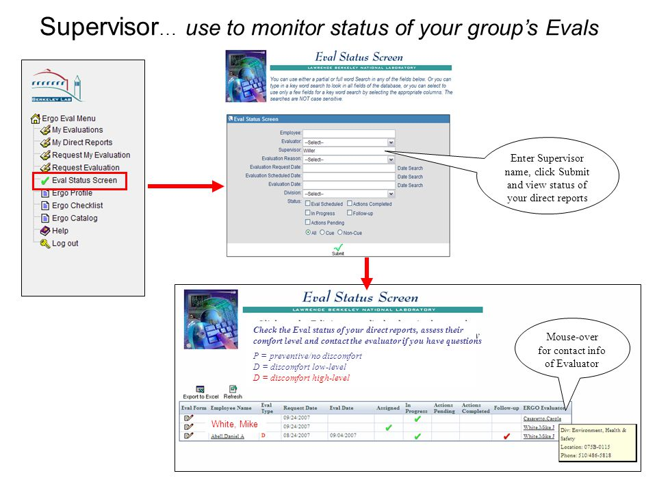 5 Supervisor … use to monitor status of your group's Evals Enter Supervisor name, click Submit and view status of your direct reports Mouse-over for contact info of Evaluator Check the Eval status of your direct reports, assess their comfort level and contact the evaluator if you have questions P = preventive/no discomfort D = discomfort low-level D = discomfort high-level White, Mike