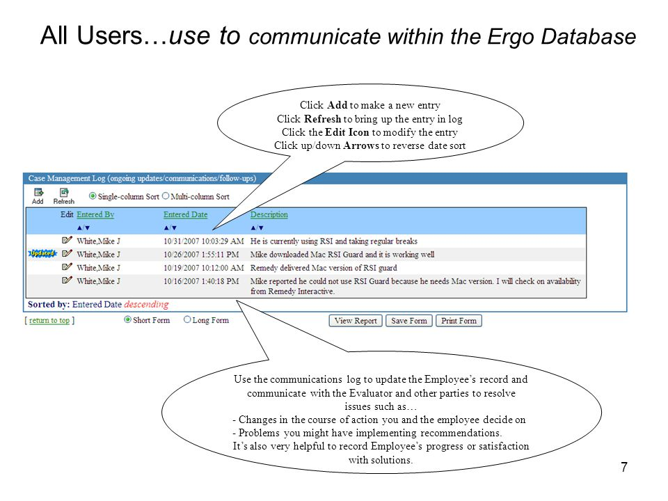 7 All Users…use to communicate within the Ergo Database Use the communications log to update the Employee's record and communicate with the Evaluator and other parties to resolve issues such as… - Changes in the course of action you and the employee decide on - Problems you might have implementing recommendations.