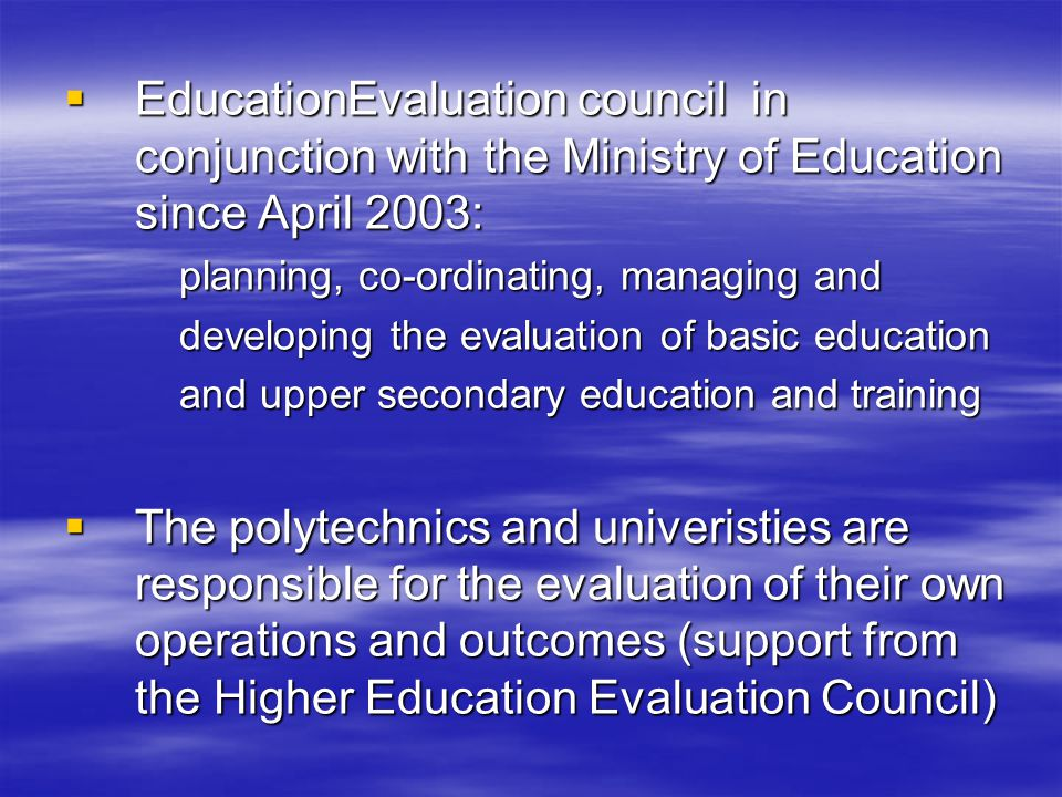  EducationEvaluation council in conjunction with the Ministry of Education since April 2003: planning, co-ordinating, managing and developing the evaluation of basic education and upper secondary education and training  The polytechnics and univeristies are responsible for the evaluation of their own operations and outcomes (support from the Higher Education Evaluation Council)