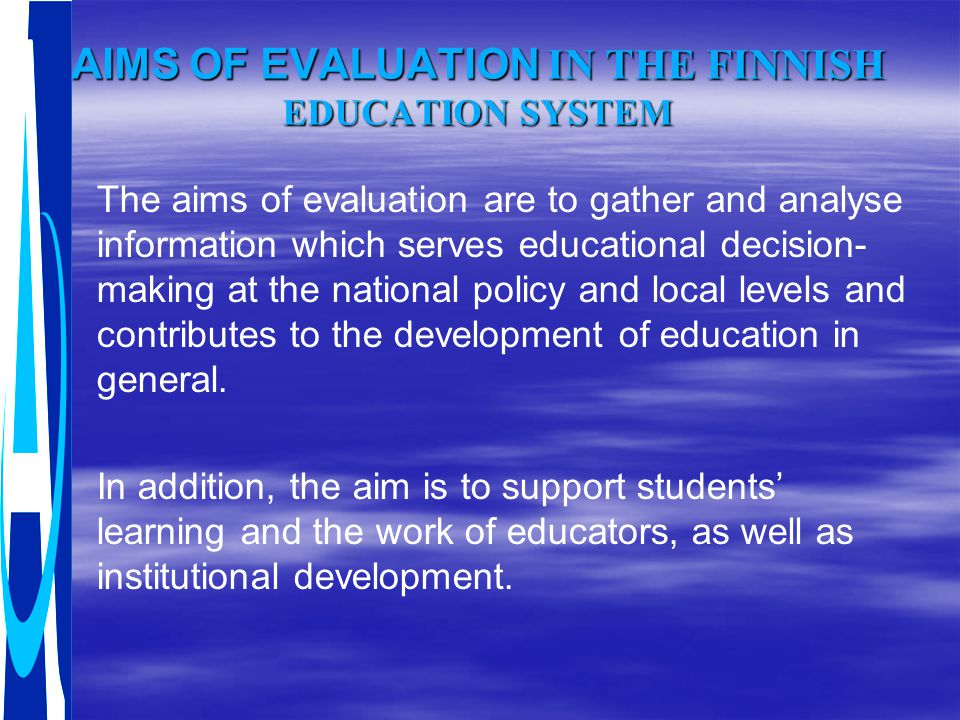 AIMS OF EVALUATION IN THE FINNISH EDUCATION SYSTEM The aims of evaluation are to gather and analyse information which serves educational decision- mak