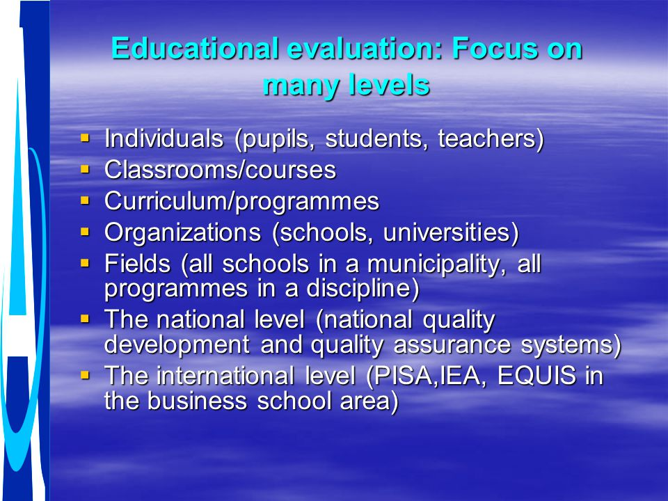 Educational evaluation: Focus on many levels  Individuals (pupils, students, teachers)  Classrooms/courses  Curriculum/programmes  Organizations (