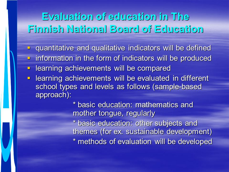 Evaluation of education in The Finnish National Board of Education  quantitative and qualitative indicators will be defined  information in the form of indicators will be produced  learning achievements will be compared  learning achievements will be evaluated in different school types and levels as follows (sample-based approach): * basic education: mathematics and mother tongue, regularly * basic education: other subjects and themes (for ex.