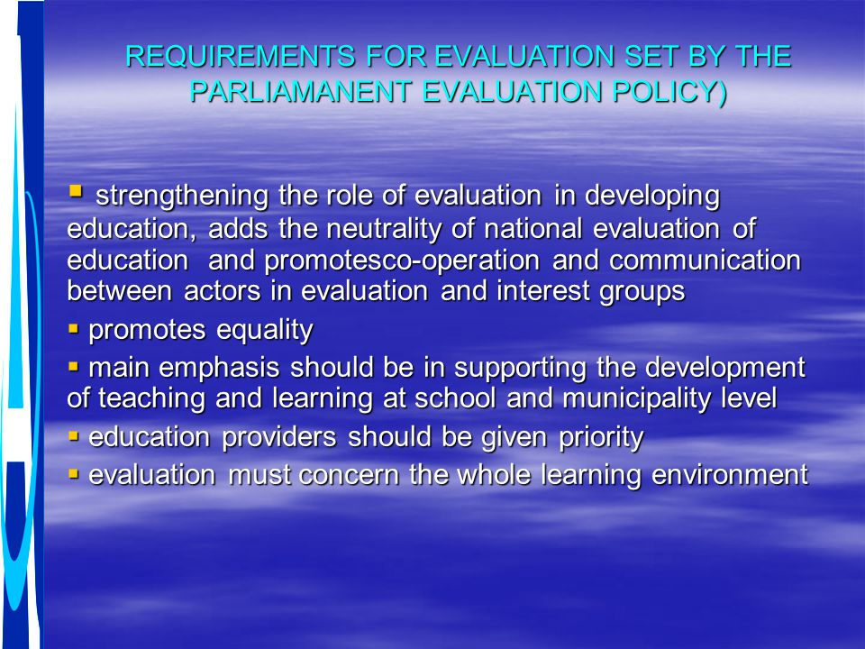 REQUIREMENTS FOR EVALUATION SET BY THE PARLIAMANENT EVALUATION POLICY)  strengthening the role of evaluation in developing education, adds the neutrality of national evaluation of education and promotesco-operation and communication between actors in evaluation and interest groups  promotes equality  main emphasis should be in supporting the development of teaching and learning at school and municipality level  education providers should be given priority  evaluation must concern the whole learning environment