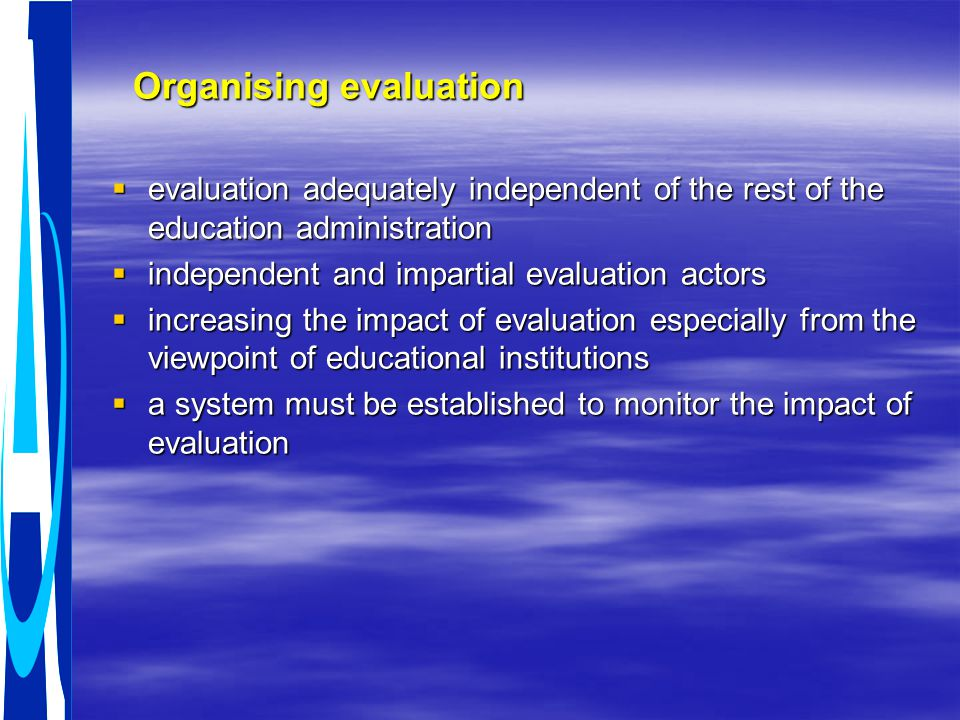 Organising evaluation Organising evaluation  evaluation adequately independent of the rest of the education administration  independent and impartial evaluation actors  increasing the impact of evaluation especially from the viewpoint of educational institutions  a system must be established to monitor the impact of evaluation