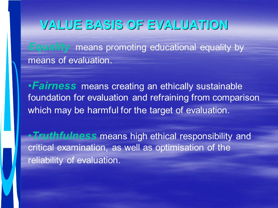 VALUE BASIS OF EVALUATION Equality means promoting educational equality by means of evaluation. Fairness means creating an ethically sustainable found
