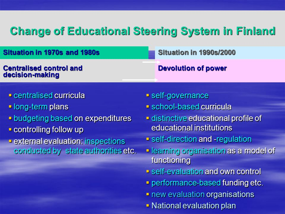 Change of Educational Steering System in Finland Situation in 1970s and 1980s Situation in 1990s/2000 Centralised control and decision-making Devolution of power  centralised curricula  long-term plans  budgeting based on expenditures  controlling follow up  external evaluation: inspections conducted by state authorities etc.