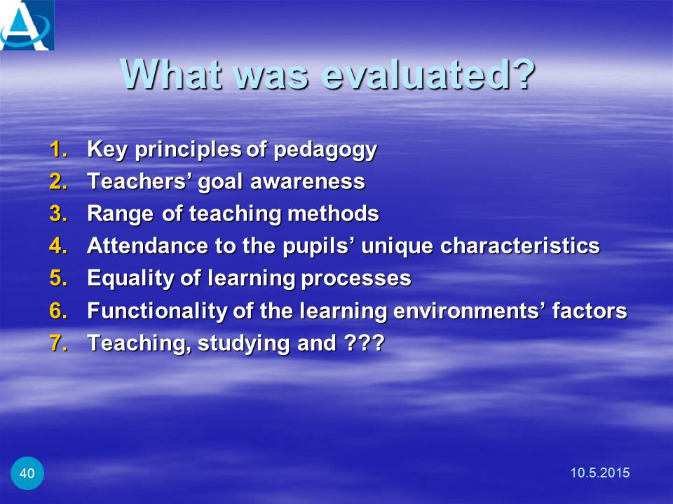 What was evaluated? 1.Key principles of pedagogy 2.Teachers' goal awareness 3.Range of teaching methods 4.Attendance to the pupils' unique characteris