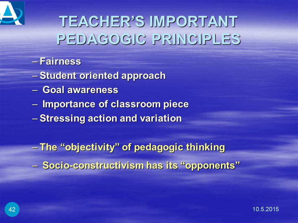 TEACHER'S IMPORTANT PEDAGOGIC PRINCIPLES –Fairness –Student oriented approach – Goal awareness – Importance of classroom piece –Stressing action and variation –The objectivity of pedagogic thinking – Socio-constructivism has its opponents 10.5.2015 42