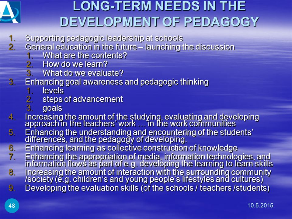 LONG-TERM NEEDS IN THE DEVELOPMENT OF PEDAGOGY 1.Supporting pedagogic leadership at schools 2.General education in the future – launching the discussi