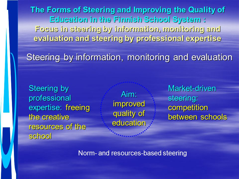 The Forms of Steering and Improving the Quality of Education in the Finnish School System : Focus in steering by information, monitoring and evaluation and steering by professional expertise Steering by information, monitoring and evaluation Steering by professional expertise: freeing the creative resources of the school Aim: improved quality of education Market-driven steering: competition between schools Norm- and resources-based steering