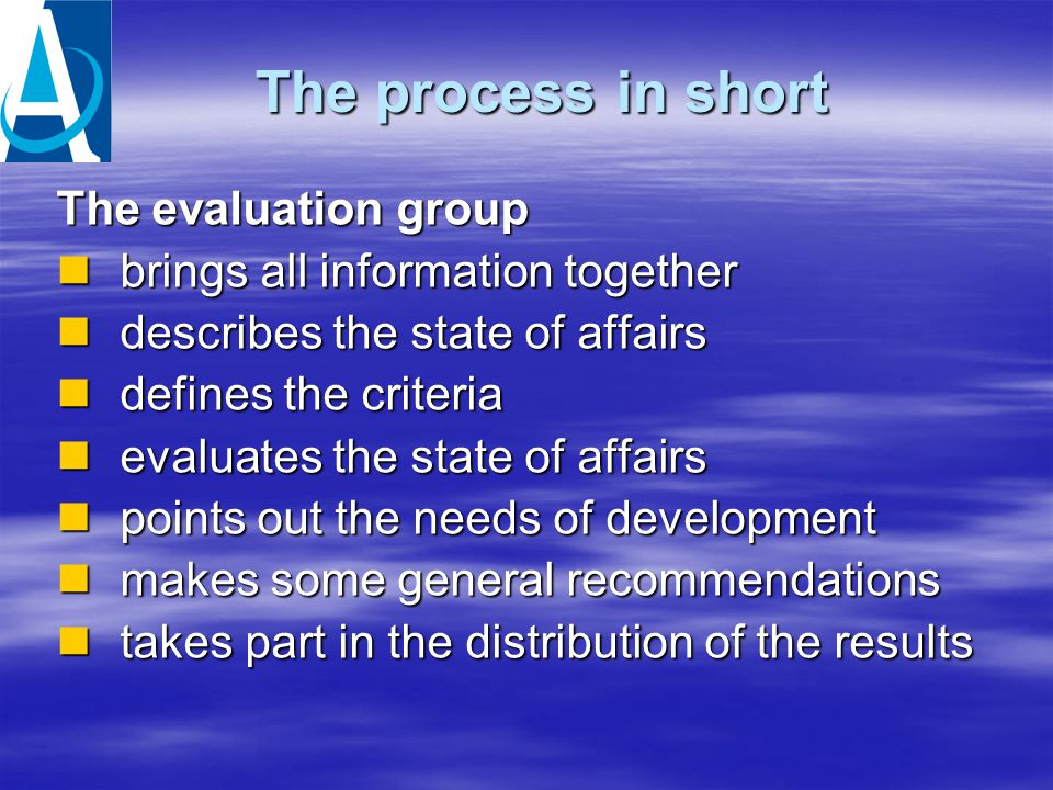 The process in short The evaluation group brings all information together brings all information together describes the state of affairs describes the state of affairs defines the criteria defines the criteria evaluates the state of affairs evaluates the state of affairs points out the needs of development points out the needs of development makes some general recommendations makes some general recommendations takes part in the distribution of the results takes part in the distribution of the results