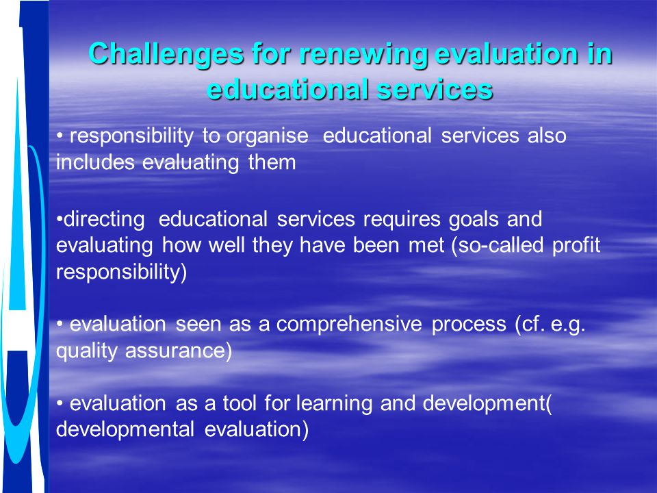 Challenges for renewing evaluation in educational services responsibility to organise educational services also includes evaluating them directing educational services requires goals and evaluating how well they have been met (so-called profit responsibility) evaluation seen as a comprehensive process (cf.