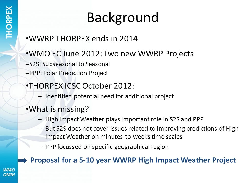 Background WWRP THORPEX ends in 2014 WMO EC June 2012: Two new WWRP Projects – S2S: Subseasonal to Seasonal – PPP: Polar Prediction Project THORPEX ICSC October 2012: – Identified potential need for additional project What is missing.