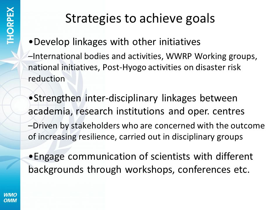 Strategies to achieve goals Develop linkages with other initiatives –International bodies and activities, WWRP Working groups, national initiatives, Post-Hyogo activities on disaster risk reduction Strengthen inter-disciplinary linkages between academia, research institutions and oper.