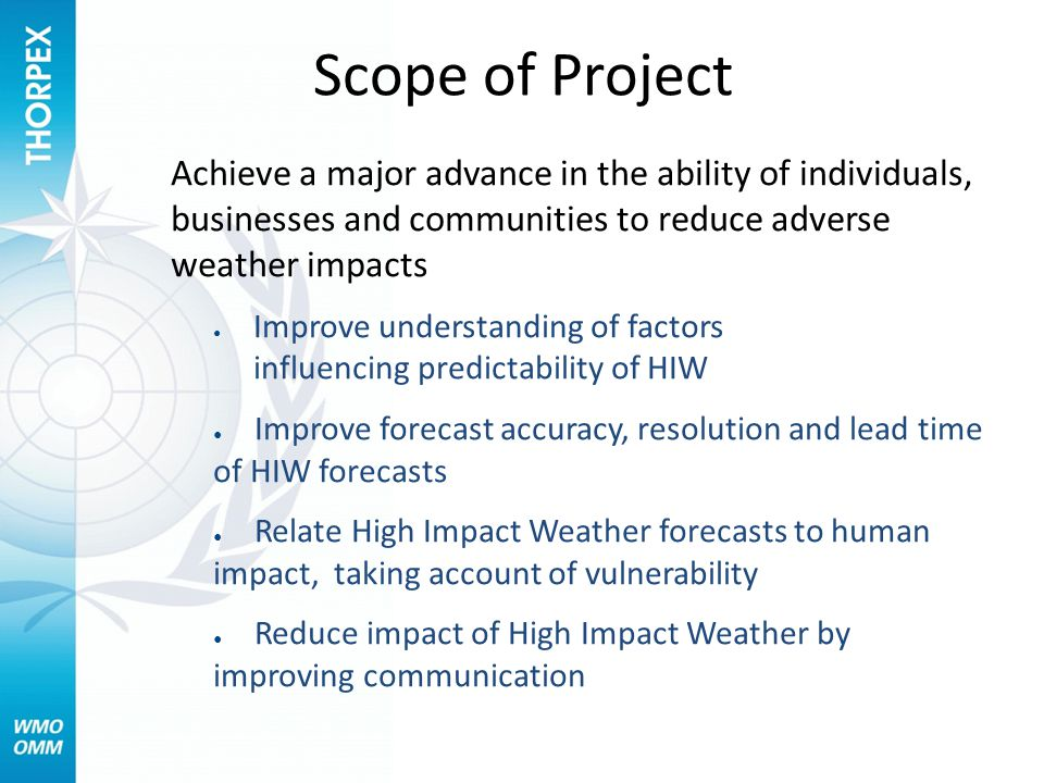 Scope of Project Achieve a major advance in the ability of individuals, businesses and communities to reduce adverse weather impacts ● Improve understanding of factors influencing predictability of HIW ● Improve forecast accuracy, resolution and lead time of HIW forecasts ● Relate High Impact Weather forecasts to human impact, taking account of vulnerability ● Reduce impact of High Impact Weather by improving communication