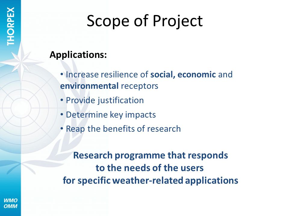 Scope of Project Applications: Increase resilience of social, economic and environmental receptors Provide justification Determine key impacts Reap the benefits of research Research programme that responds to the needs of the users for specific weather-related applications