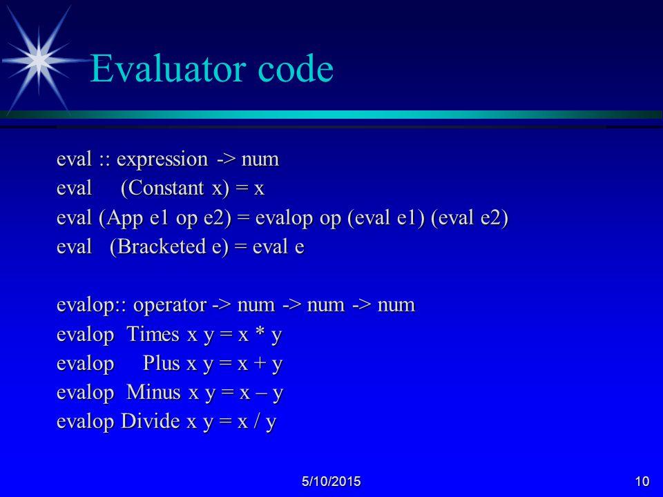 5/10/201510 Evaluator code eval :: expression -> num eval (Constant x) = x eval (App e1 op e2) = evalop op (eval e1) (eval e2) eval (Bracketed e) = eval e evalop:: operator -> num -> num -> num evalop Times x y = x * y evalop Plus x y = x + y evalop Minus x y = x – y evalop Divide x y = x / y