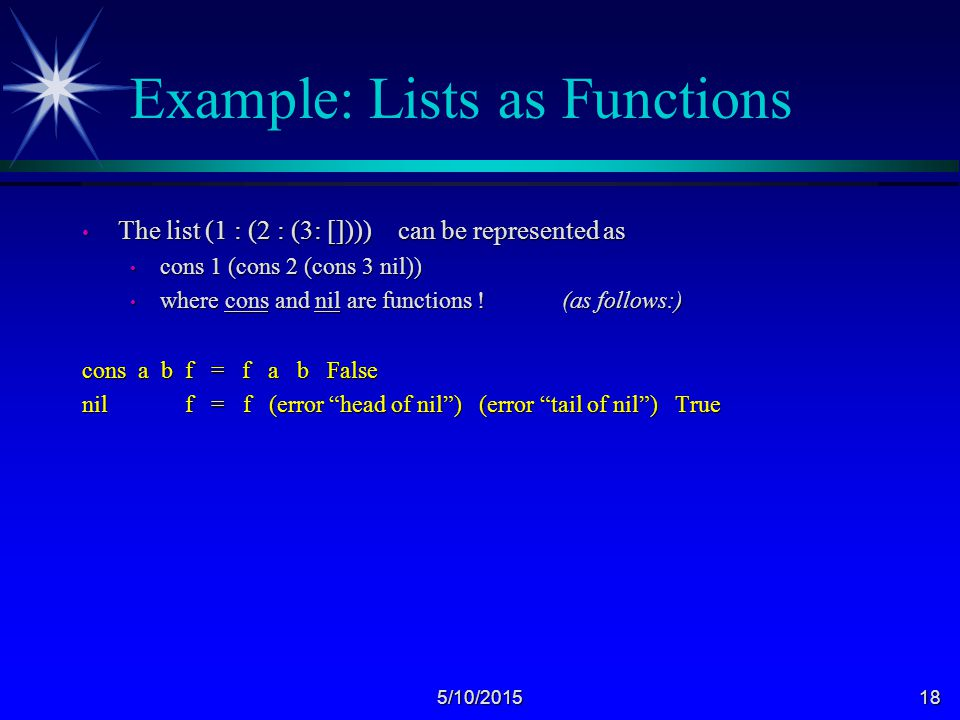 5/10/201518 Example: Lists as Functions The list (1 : (2 : (3: []))) can be represented as The list (1 : (2 : (3: []))) can be represented as cons 1 (cons 2 (cons 3 nil)) cons 1 (cons 2 (cons 3 nil)) where cons and nil are functions .