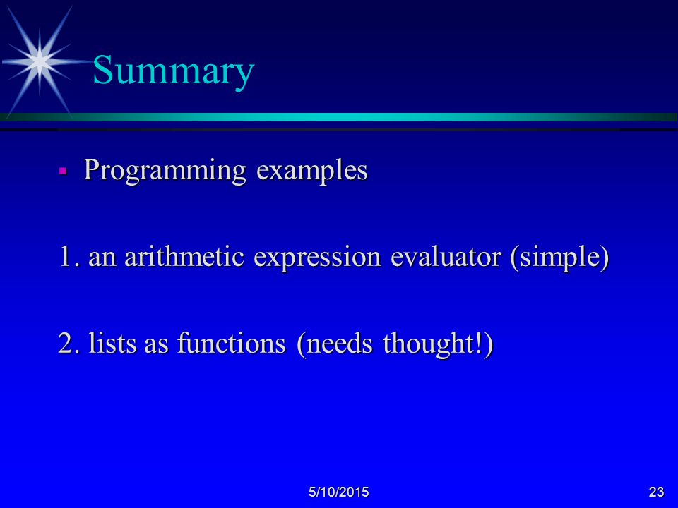 5/10/201523 Summary  Programming examples 1. an arithmetic expression evaluator (simple) 2.