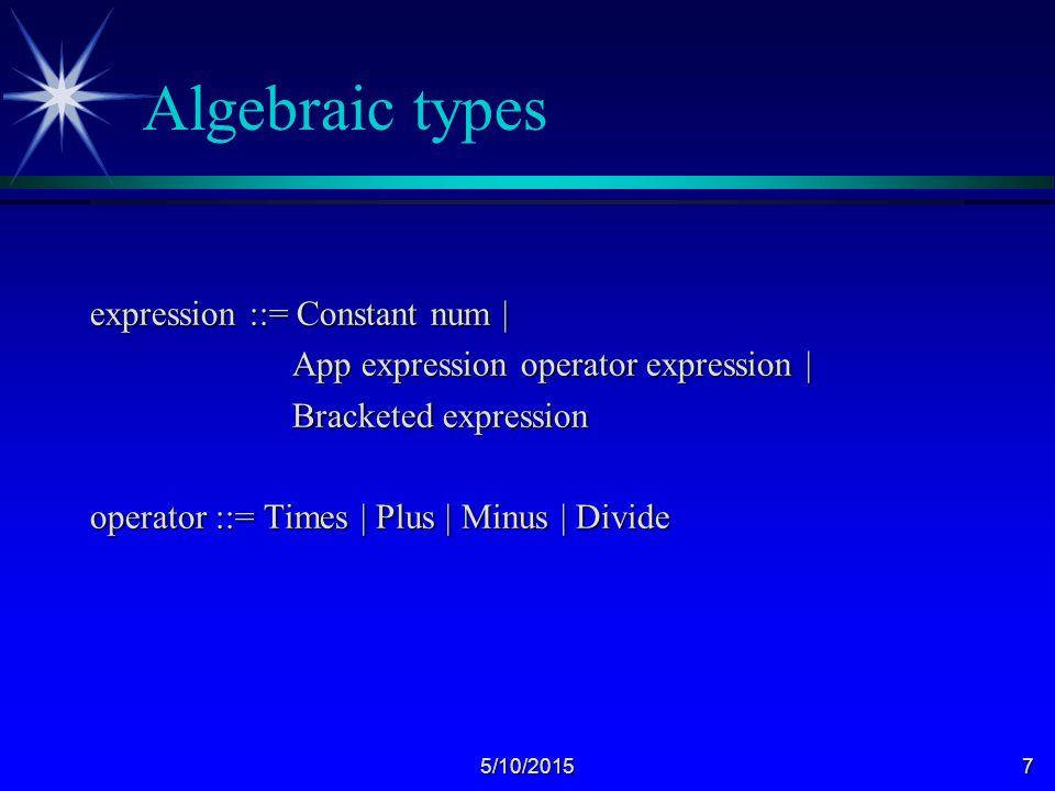 5/10/20157 Algebraic types expression ::= Constant num | App expression operator expression | App expression operator expression | Bracketed expression Bracketed expression operator ::= Times | Plus | Minus | Divide