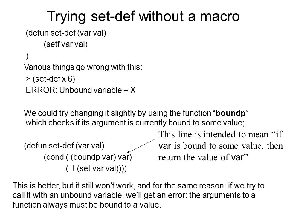 Trying set-def without a macro (defun set-def (var val) (setf var val) ) Various things go wrong with this: > (set-def x 6) ERROR: Unbound variable – X We could try changing it slightly by using the function boundp which checks if its argument is currently bound to some value; (defun set-def (var val) (cond ( (boundp var) var) ( t (set var val)))) This line is intended to mean if var is bound to some value, then return the value of var This is better, but it still won't work, and for the same reason: if we try to call it with an unbound variable, we'll get an error: the arguments to a function always must be bound to a value.