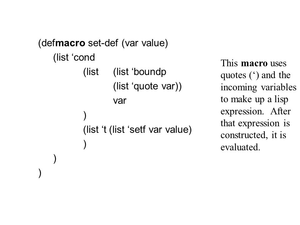 (defmacro set-def (var value) (list 'cond (list(list 'boundp (list 'quote var)) var ) (list 't (list 'setf var value) ) ) ) This macro uses quotes (') and the incoming variables to make up a lisp expression.