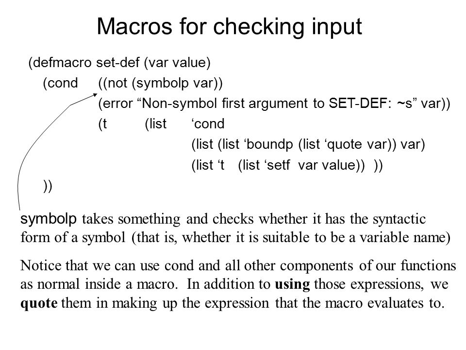 Macros for checking input (defmacro set-def (var value) (cond((not (symbolp var)) (error Non-symbol first argument to SET-DEF: ~s var)) (t(list'cond (list (list 'boundp (list 'quote var)) var) (list 't(list 'setf var value)) ))) symbolp takes something and checks whether it has the syntactic form of a symbol (that is, whether it is suitable to be a variable name) Notice that we can use cond and all other components of our functions as normal inside a macro.