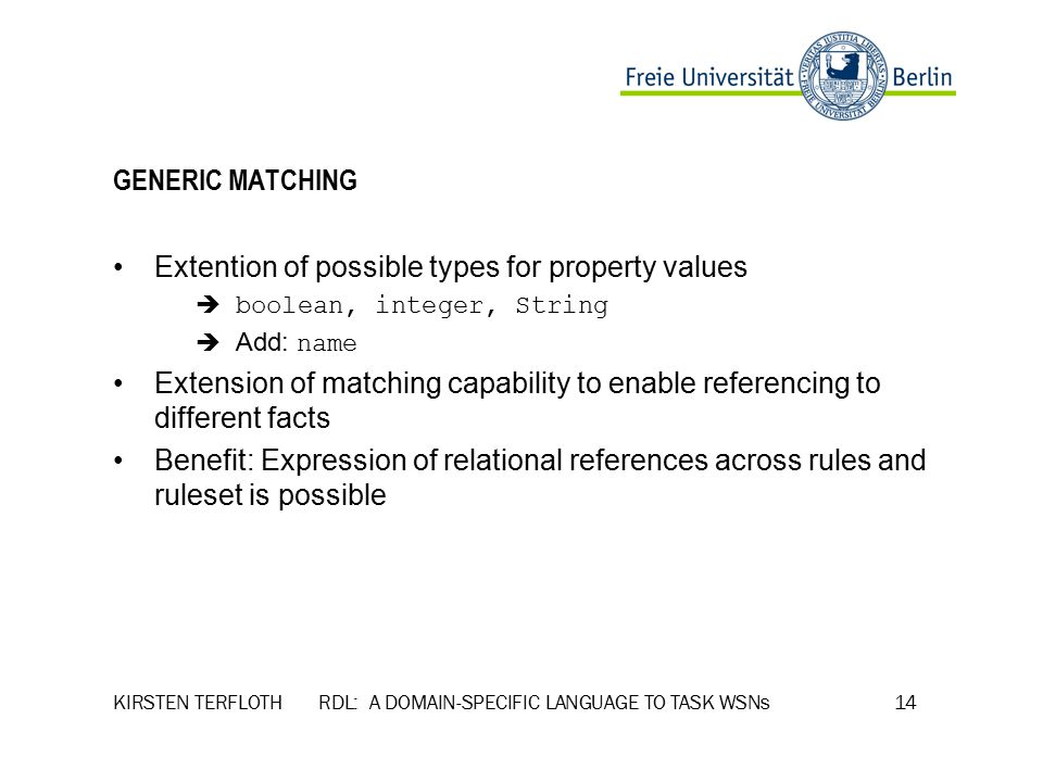 KIRSTEN TERFLOTH RDL: A DOMAIN-SPECIFIC LANGUAGE TO TASK WSNs 14 GENERIC MATCHING Extention of possible types for property values  boolean, integer, String  Add: name Extension of matching capability to enable referencing to different facts Benefit: Expression of relational references across rules and ruleset is possible