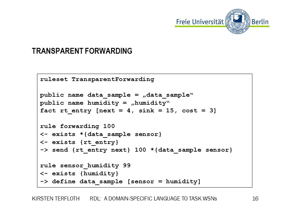 "KIRSTEN TERFLOTH RDL: A DOMAIN-SPECIFIC LANGUAGE TO TASK WSNs 16 TRANSPARENT FORWARDING ruleset TransparentForwarding public name data_sample = ""data_sample public name humidity = ""humidity fact rt_entry [next = 4, sink = 15, cost = 3] rule forwarding 100 <- exists *{data_sample sensor} <- exists {rt_entry} -> send {rt_entry next} 100 *{data_sample sensor} rule sensor_humidity 99 <- exists {humidity} -> define data_sample [sensor = humidity]"