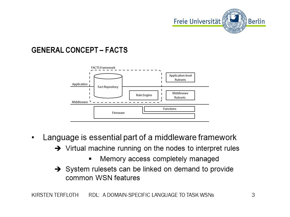 KIRSTEN TERFLOTH RDL: A DOMAIN-SPECIFIC LANGUAGE TO TASK WSNs 3 GENERAL CONCEPT – FACTS Language is essential part of a middleware framework  Virtual machine running on the nodes to interpret rules  Memory access completely managed  System rulesets can be linked on demand to provide common WSN features