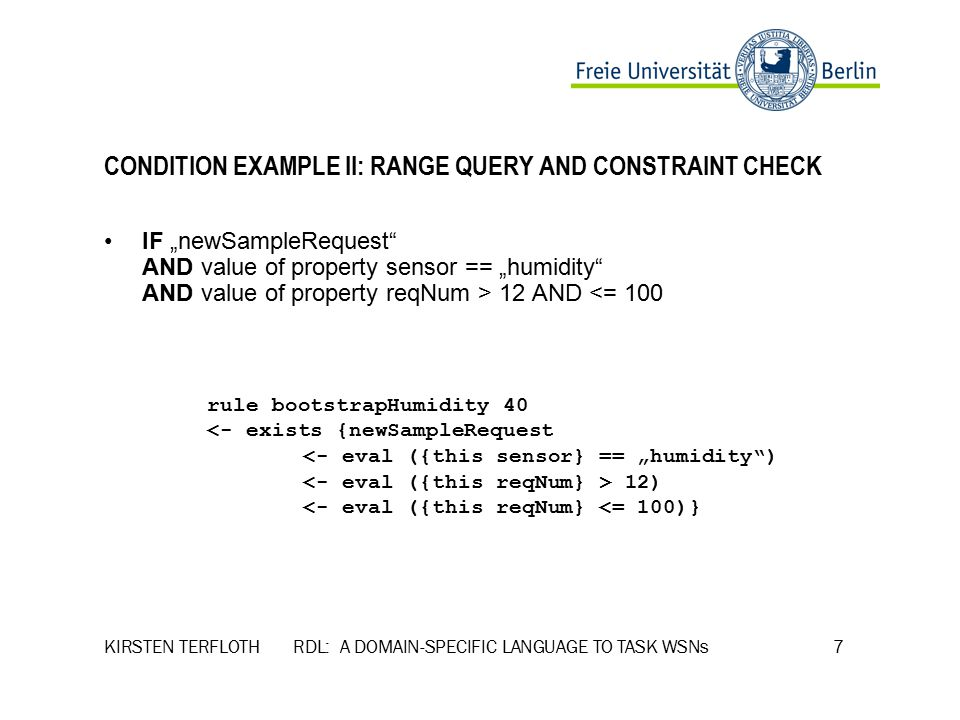 "KIRSTEN TERFLOTH RDL: A DOMAIN-SPECIFIC LANGUAGE TO TASK WSNs 7 CONDITION EXAMPLE II: RANGE QUERY AND CONSTRAINT CHECK IF ""newSampleRequest AND value of property sensor == ""humidity AND value of property reqNum > 12 AND <= 100 rule bootstrapHumidity 40 <- exists {newSampleRequest <- eval ({this sensor} == ""humidity ) 12) <- eval ({this reqNum} <= 100)}"