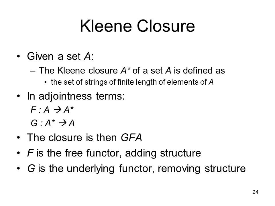 24 Kleene Closure Given a set A: –The Kleene closure A* of a set A is defined as the set of strings of finite length of elements of A In adjointness terms: F : A  A* G : A*  A The closure is then GFA F is the free functor, adding structure G is the underlying functor, removing structure