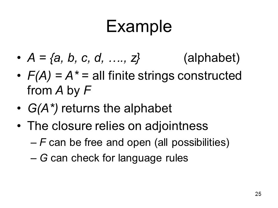 25 Example A = {a, b, c, d, …., z}(alphabet) F(A) = A* = all finite strings constructed from A by F G(A*) returns the alphabet The closure relies on adjointness –F can be free and open (all possibilities) –G can check for language rules