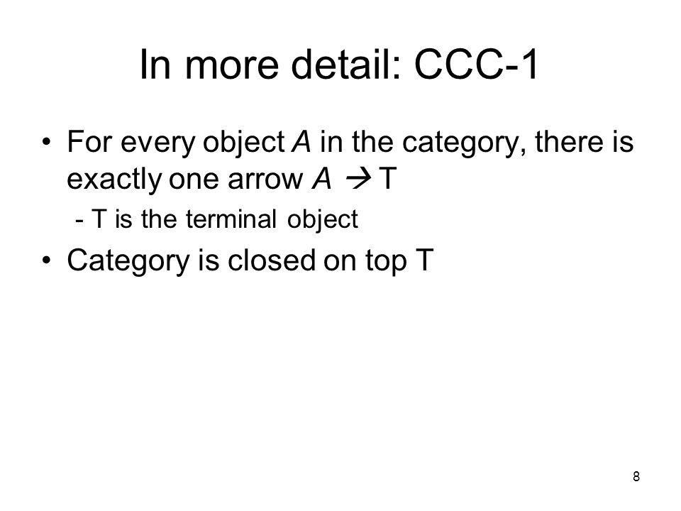 8 In more detail: CCC-1 For every object A in the category, there is exactly one arrow A  Τ - Τ is the terminal object Category is closed on top Τ