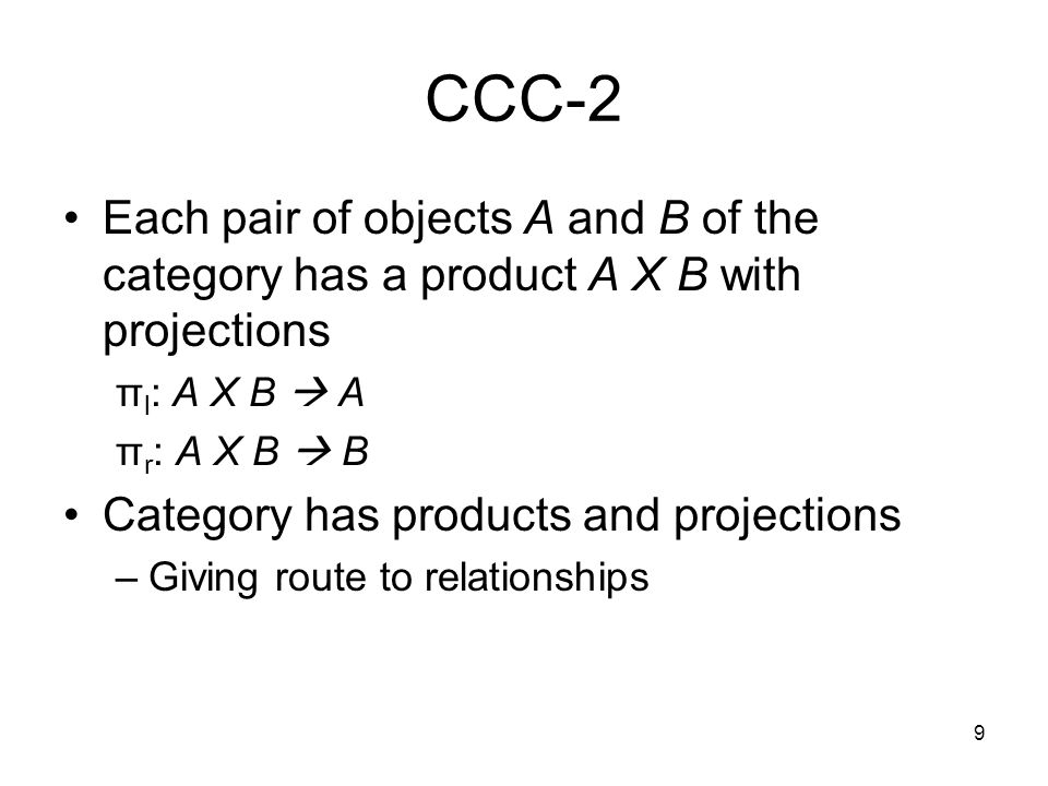 9 CCC-2 Each pair of objects A and B of the category has a product A Χ B with projections π l : A Χ B  A π r : A Χ B  B Category has products and projections –Giving route to relationships