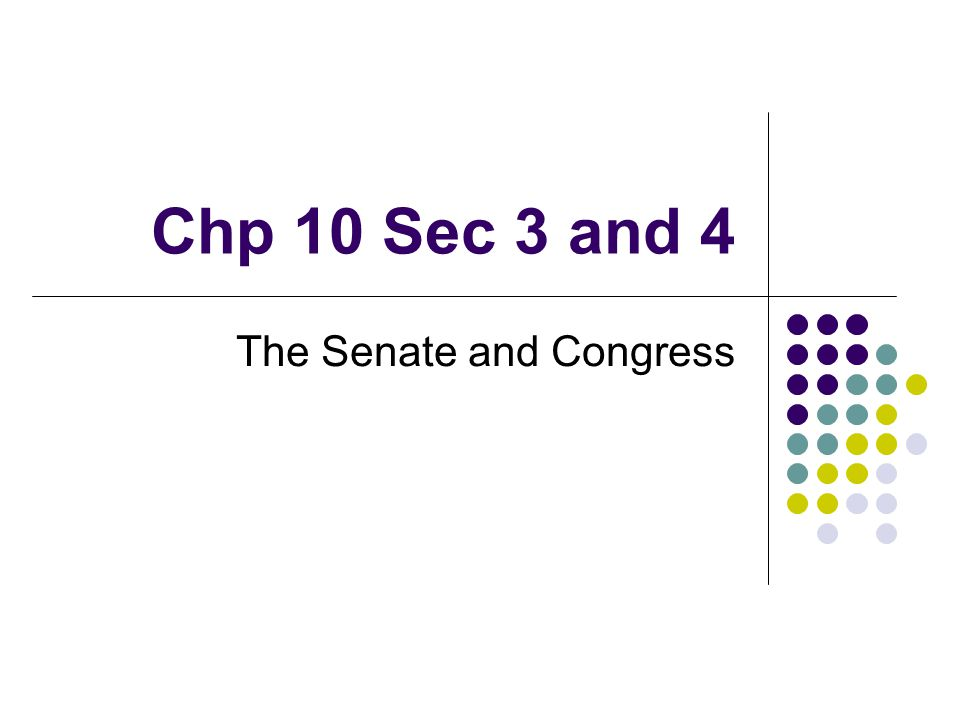 Chp 10 Sec 3 and 4 The Senate and Congress