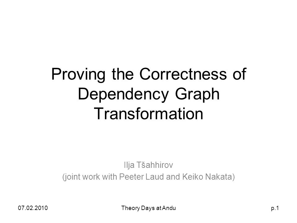07.02.2010Theory Days at Andup.1 Proving the Correctness of Dependency Graph Transformation Ilja Tšahhirov (joint work with Peeter Laud and Keiko Nakata)