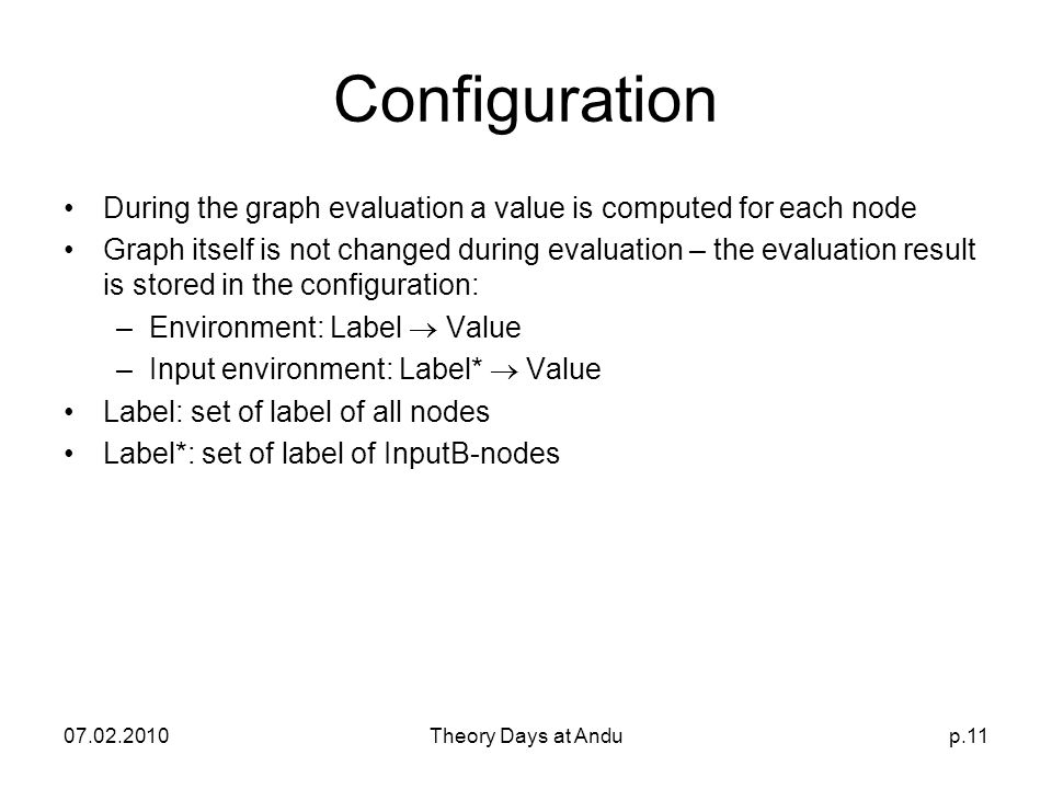 07.02.2010Theory Days at Andup.11 Configuration During the graph evaluation a value is computed for each node Graph itself is not changed during evaluation – the evaluation result is stored in the configuration: –Environment: Label  Value –Input environment: Label*  Value Label: set of label of all nodes Label*: set of label of InputB-nodes