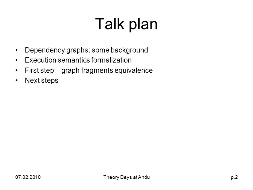 07.02.2010Theory Days at Andup.2 Talk plan Dependency graphs: some background Execution semantics formalization First step – graph fragments equivalence Next steps
