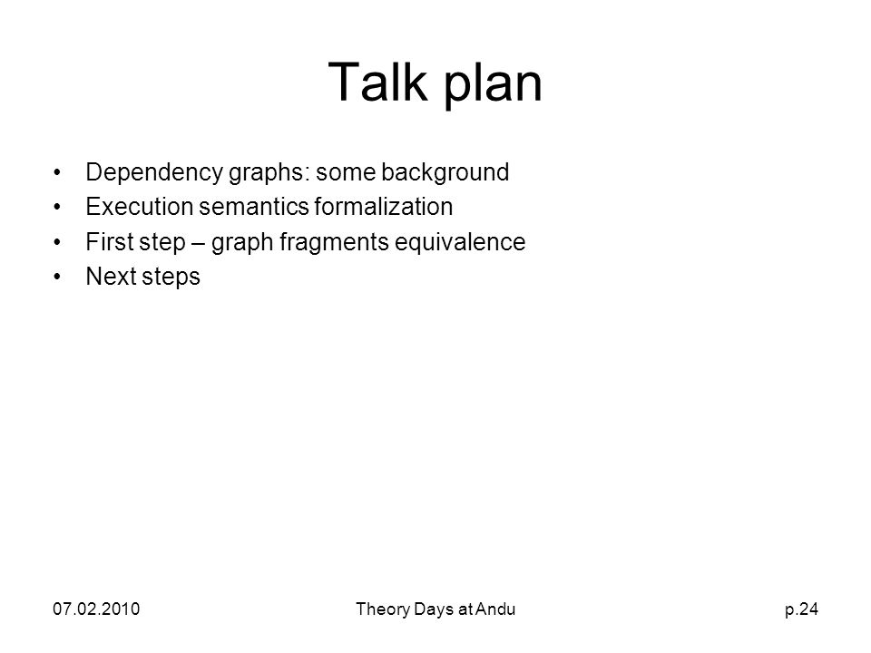 07.02.2010Theory Days at Andup.24 Talk plan Dependency graphs: some background Execution semantics formalization First step – graph fragments equivalence Next steps
